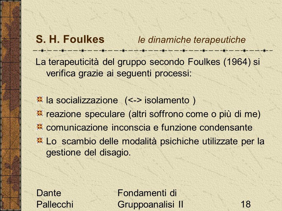 Dante Pallecchi Fondamenti di Gruppoanalisi II18 S. H. Foulkes le dinamiche terapeutiche La terapeuticità del gruppo secondo Foulkes (1964) si verific