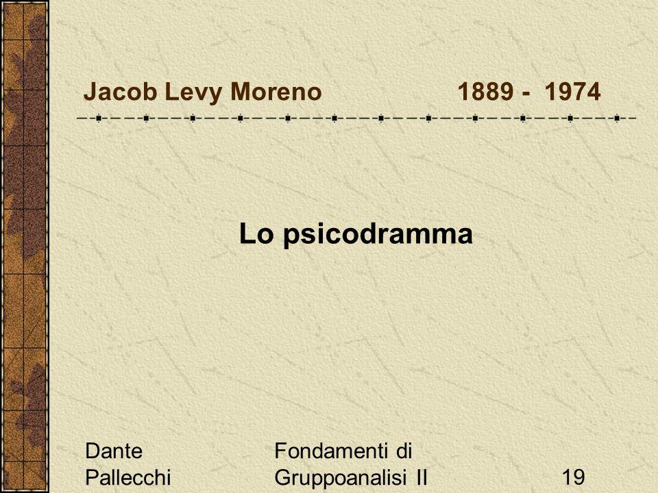 Dante Pallecchi Fondamenti di Gruppoanalisi II19 Jacob Levy Moreno 1889 - 1974 Lo psicodramma