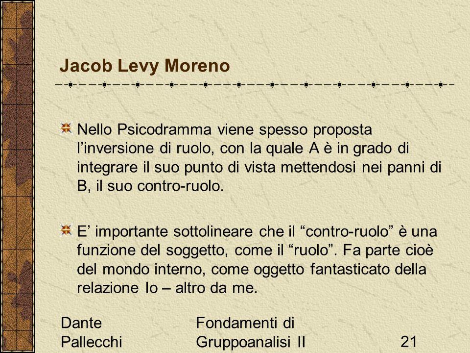 Dante Pallecchi Fondamenti di Gruppoanalisi II21 Jacob Levy Moreno Nello Psicodramma viene spesso proposta linversione di ruolo, con la quale A è in grado di integrare il suo punto di vista mettendosi nei panni di B, il suo contro-ruolo.