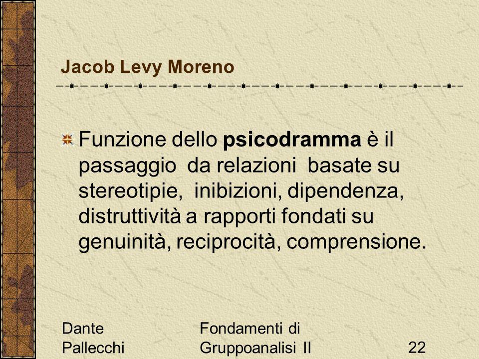 Dante Pallecchi Fondamenti di Gruppoanalisi II22 Jacob Levy Moreno Funzione dello psicodramma è il passaggio da relazioni basate su stereotipie, inibizioni, dipendenza, distruttività a rapporti fondati su genuinità, reciprocità, comprensione.