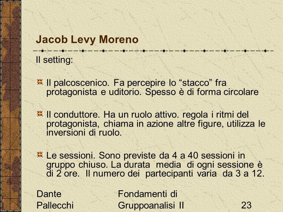 Dante Pallecchi Fondamenti di Gruppoanalisi II23 Jacob Levy Moreno Il setting: Il palcoscenico. Fa percepire lo stacco fra protagonista e uditorio. Sp