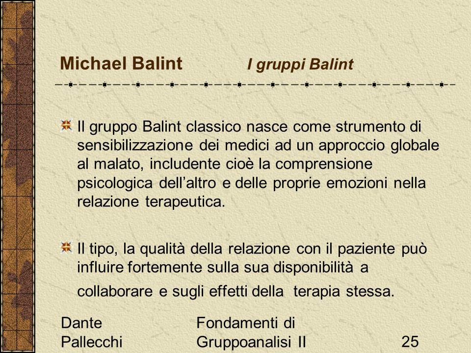 Dante Pallecchi Fondamenti di Gruppoanalisi II25 Michael Balint I gruppi Balint Il gruppo Balint classico nasce come strumento di sensibilizzazione dei medici ad un approccio globale al malato, includente cioè la comprensione psicologica dellaltro e delle proprie emozioni nella relazione terapeutica.