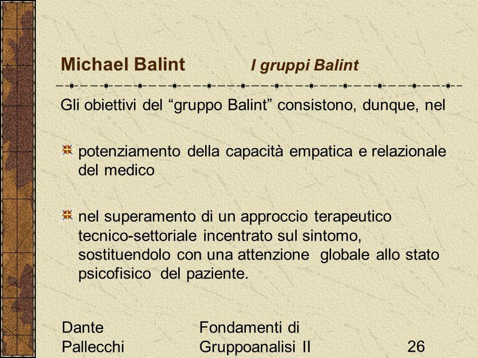 Dante Pallecchi Fondamenti di Gruppoanalisi II26 Michael Balint I gruppi Balint Gli obiettivi del gruppo Balint consistono, dunque, nel potenziamento