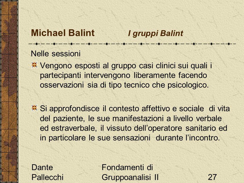 Dante Pallecchi Fondamenti di Gruppoanalisi II27 Michael Balint I gruppi Balint Nelle sessioni Vengono esposti al gruppo casi clinici sui quali i partecipanti intervengono liberamente facendo osservazioni sia di tipo tecnico che psicologico.