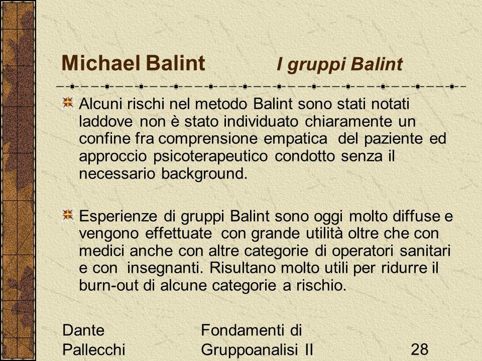 Dante Pallecchi Fondamenti di Gruppoanalisi II28 Michael Balint I gruppi Balint Alcuni rischi nel metodo Balint sono stati notati laddove non è stato individuato chiaramente un confine fra comprensione empatica del paziente ed approccio psicoterapeutico condotto senza il necessario background.