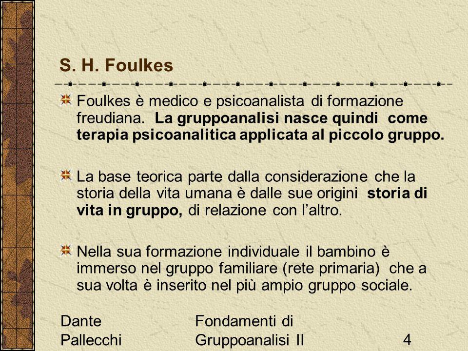 Dante Pallecchi Fondamenti di Gruppoanalisi II4 S. H. Foulkes Foulkes è medico e psicoanalista di formazione freudiana. La gruppoanalisi nasce quindi