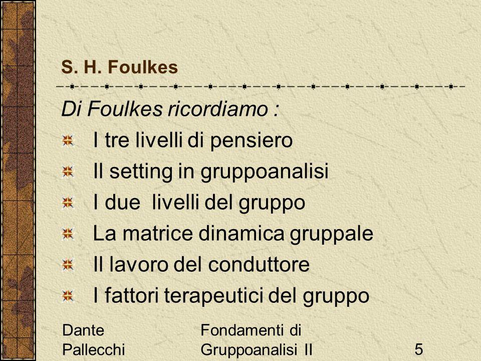 Dante Pallecchi Fondamenti di Gruppoanalisi II5 S. H. Foulkes Di Foulkes ricordiamo : I tre livelli di pensiero Il setting in gruppoanalisi I due live