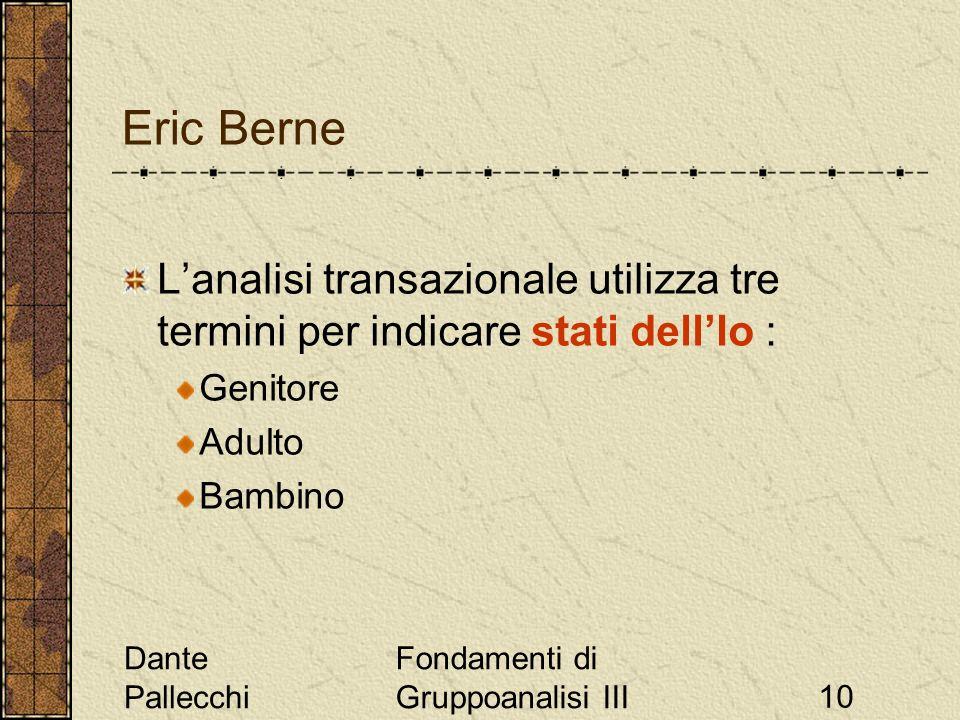Dante Pallecchi Fondamenti di Gruppoanalisi III10 Eric Berne Lanalisi transazionale utilizza tre termini per indicare stati dellIo : Genitore Adulto B