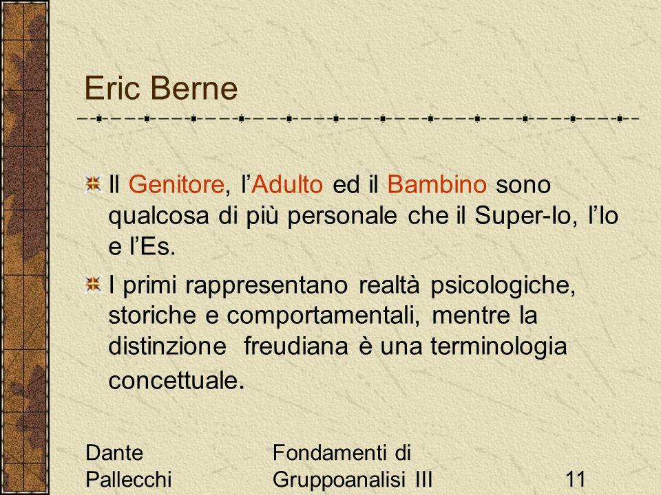 Dante Pallecchi Fondamenti di Gruppoanalisi III11 Eric Berne Il Genitore, lAdulto ed il Bambino sono qualcosa di più personale che il Super-Io, lIo e