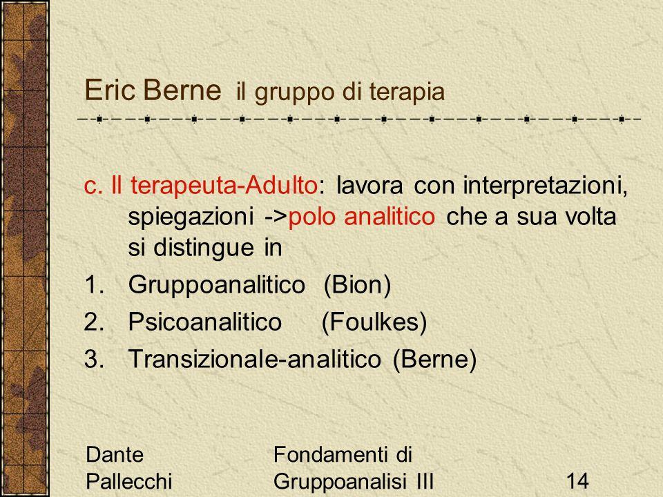 Dante Pallecchi Fondamenti di Gruppoanalisi III14 Eric Berne il gruppo di terapia c. Il terapeuta-Adulto: lavora con interpretazioni, spiegazioni ->po
