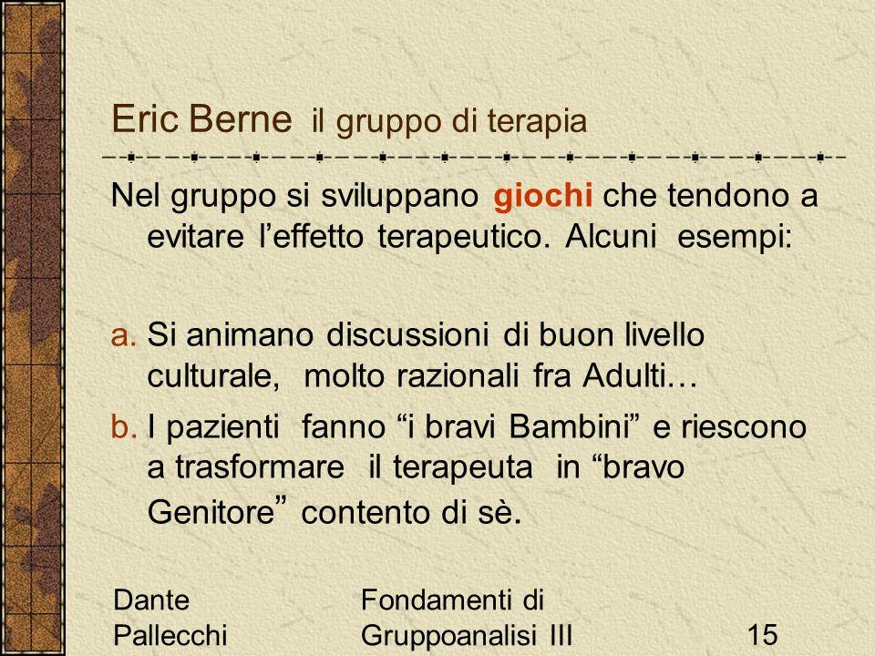 Dante Pallecchi Fondamenti di Gruppoanalisi III15 Eric Berne il gruppo di terapia Nel gruppo si sviluppano giochi che tendono a evitare leffetto terap