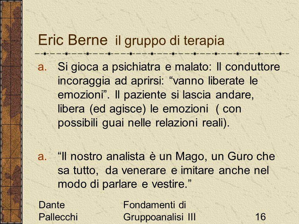 Dante Pallecchi Fondamenti di Gruppoanalisi III16 Eric Berne il gruppo di terapia a.Si gioca a psichiatra e malato: Il conduttore incoraggia ad aprirs