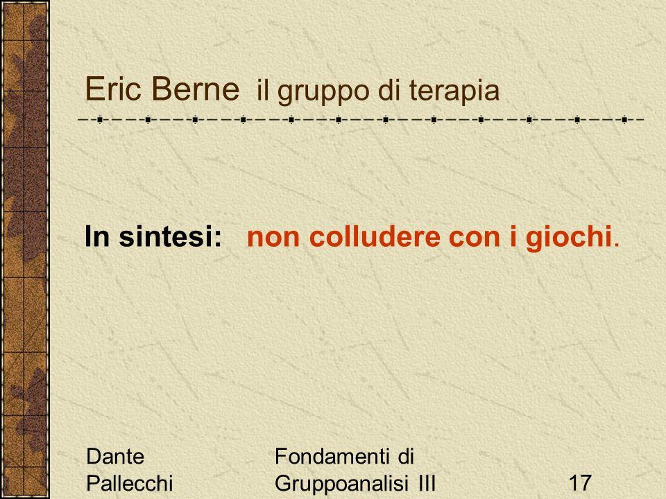 Dante Pallecchi Fondamenti di Gruppoanalisi III17 Eric Berne il gruppo di terapia In sintesi: non colludere con i giochi.