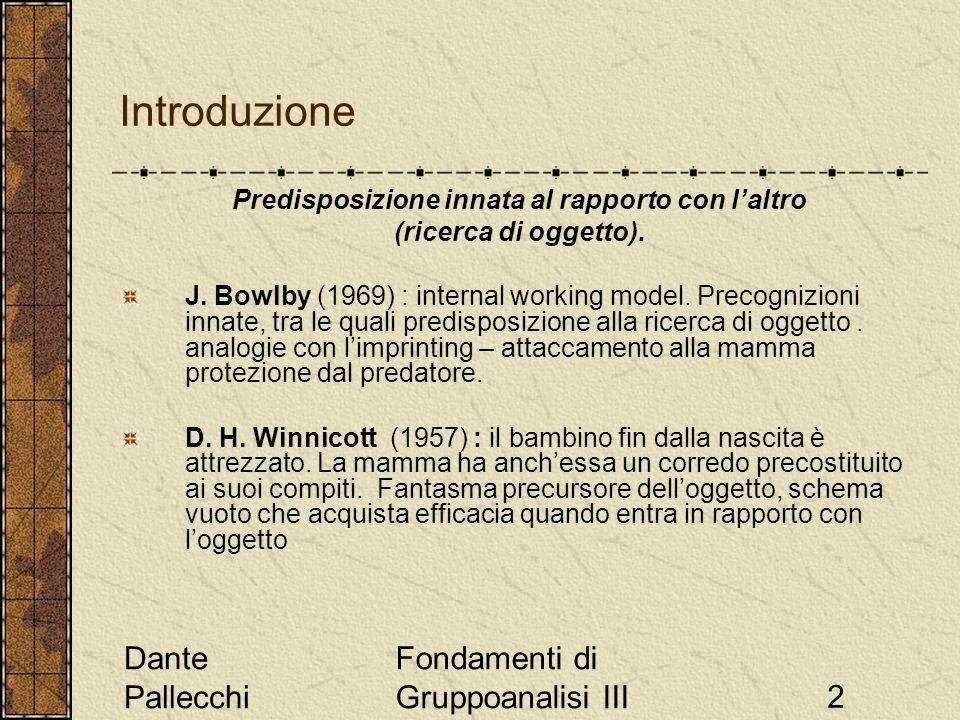 Dante Pallecchi Fondamenti di Gruppoanalisi III2 Introduzione Predisposizione innata al rapporto con laltro (ricerca di oggetto). J. Bowlby (1969) : i