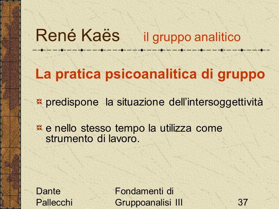Dante Pallecchi Fondamenti di Gruppoanalisi III37 René Kaës il gruppo analitico La pratica psicoanalitica di gruppo predispone la situazione dellinter