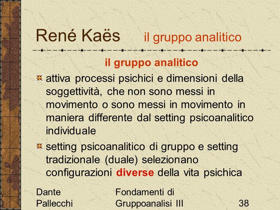 Dante Pallecchi Fondamenti di Gruppoanalisi III38 René Kaës il gruppo analitico il gruppo analitico attiva processi psichici e dimensioni della sogget