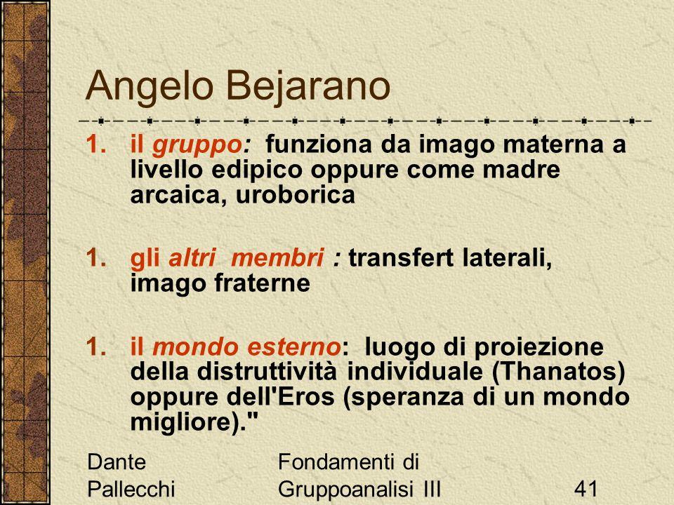 Dante Pallecchi Fondamenti di Gruppoanalisi III41 Angelo Bejarano 1.il gruppo: funziona da imago materna a livello edipico oppure come madre arcaica,