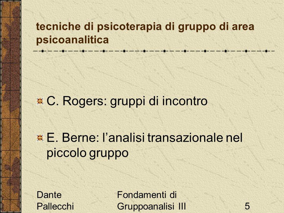 Dante Pallecchi Fondamenti di Gruppoanalisi III5 tecniche di psicoterapia di gruppo di area psicoanalitica C. Rogers: gruppi di incontro E. Berne: lan
