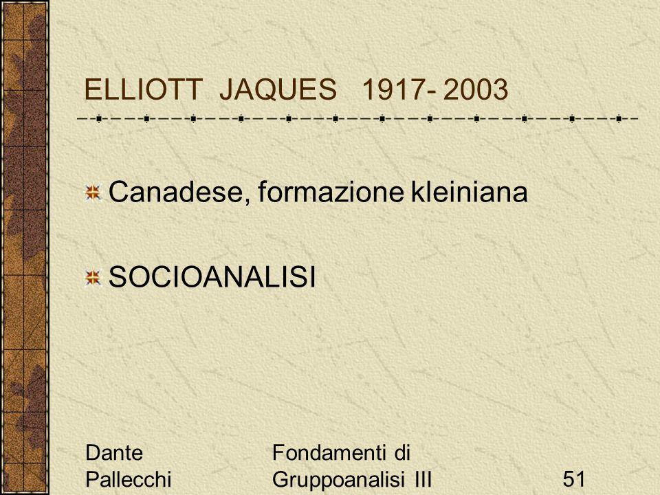 Dante Pallecchi Fondamenti di Gruppoanalisi III51 ELLIOTT JAQUES 1917- 2003 Canadese, formazione kleiniana SOCIOANALISI