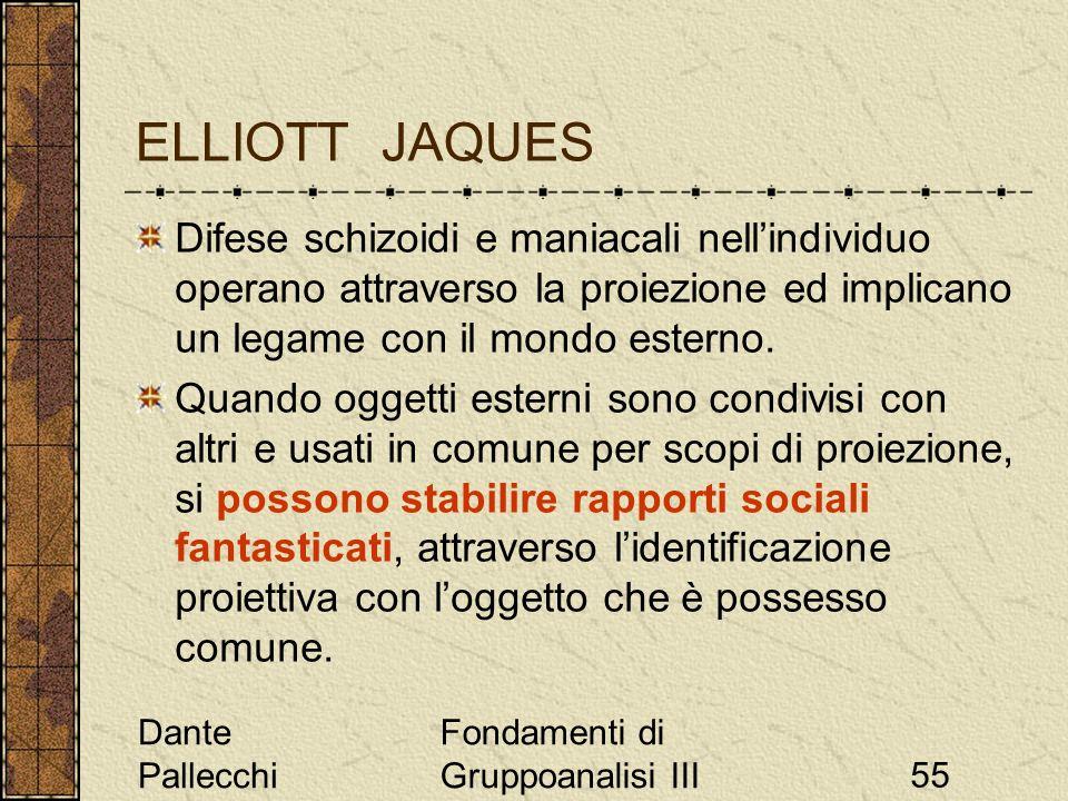 Dante Pallecchi Fondamenti di Gruppoanalisi III55 ELLIOTT JAQUES Difese schizoidi e maniacali nellindividuo operano attraverso la proiezione ed implic