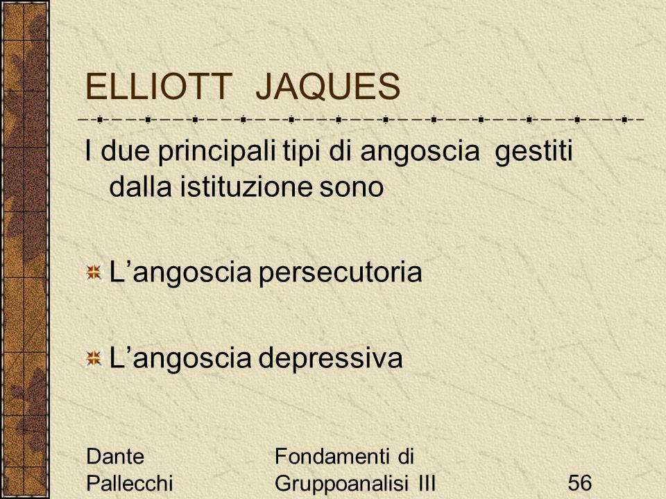 Dante Pallecchi Fondamenti di Gruppoanalisi III56 ELLIOTT JAQUES I due principali tipi di angoscia gestiti dalla istituzione sono Langoscia persecutor