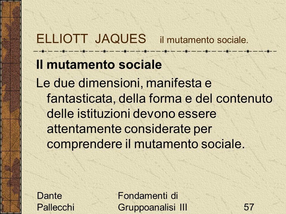 Dante Pallecchi Fondamenti di Gruppoanalisi III57 ELLIOTT JAQUES il mutamento sociale. Il mutamento sociale Le due dimensioni, manifesta e fantasticat