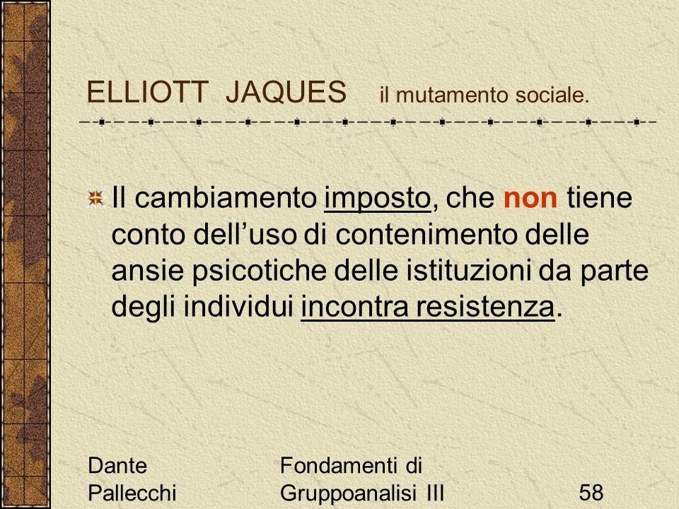 Dante Pallecchi Fondamenti di Gruppoanalisi III58 ELLIOTT JAQUES il mutamento sociale. Il cambiamento imposto, che non tiene conto delluso di contenim