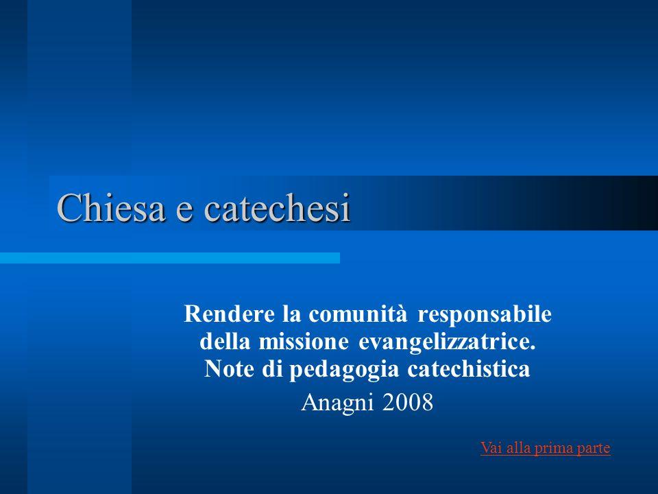 Chiesa e catechesi Rendere la comunità responsabile della missione evangelizzatrice. Note di pedagogia catechistica Anagni 2008 Vai alla prima parte
