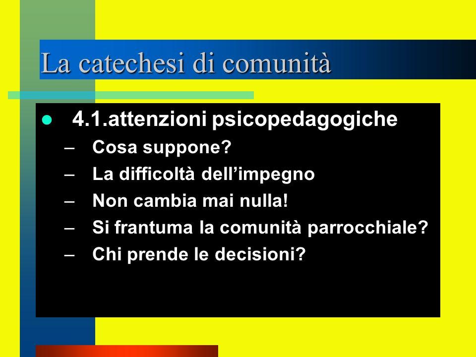 La catechesi di comunità 4.1.attenzioni psicopedagogiche –Cosa suppone? –La difficoltà dellimpegno –Non cambia mai nulla! –Si frantuma la comunità par