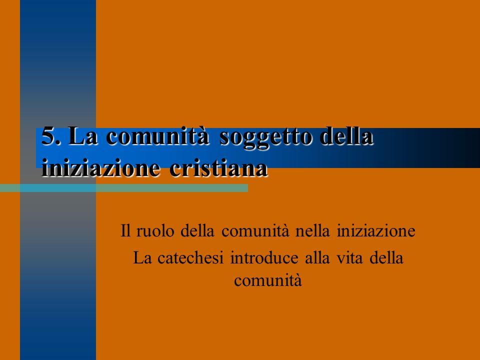 5. La comunità soggetto della iniziazione cristiana Il ruolo della comunità nella iniziazione La catechesi introduce alla vita della comunità