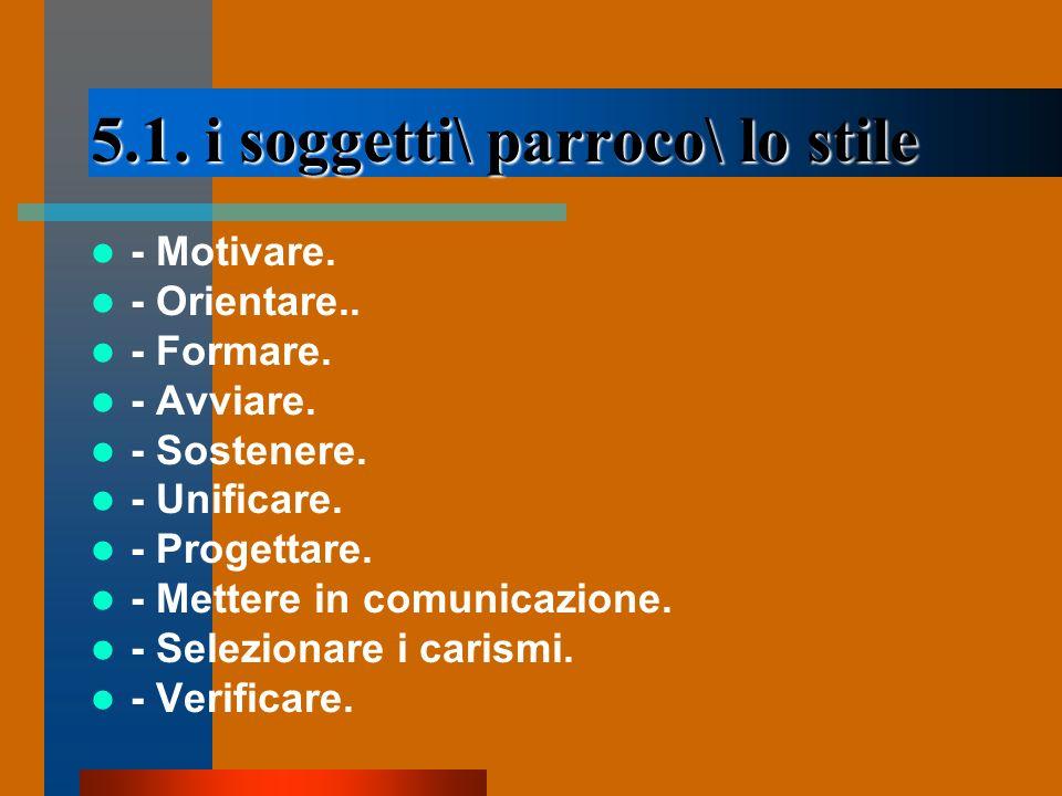 5.1. i soggetti\ parroco\ lo stile - Motivare. - Orientare.. - Formare. - Avviare. - Sostenere. - Unificare. - Progettare. - Mettere in comunicazione.