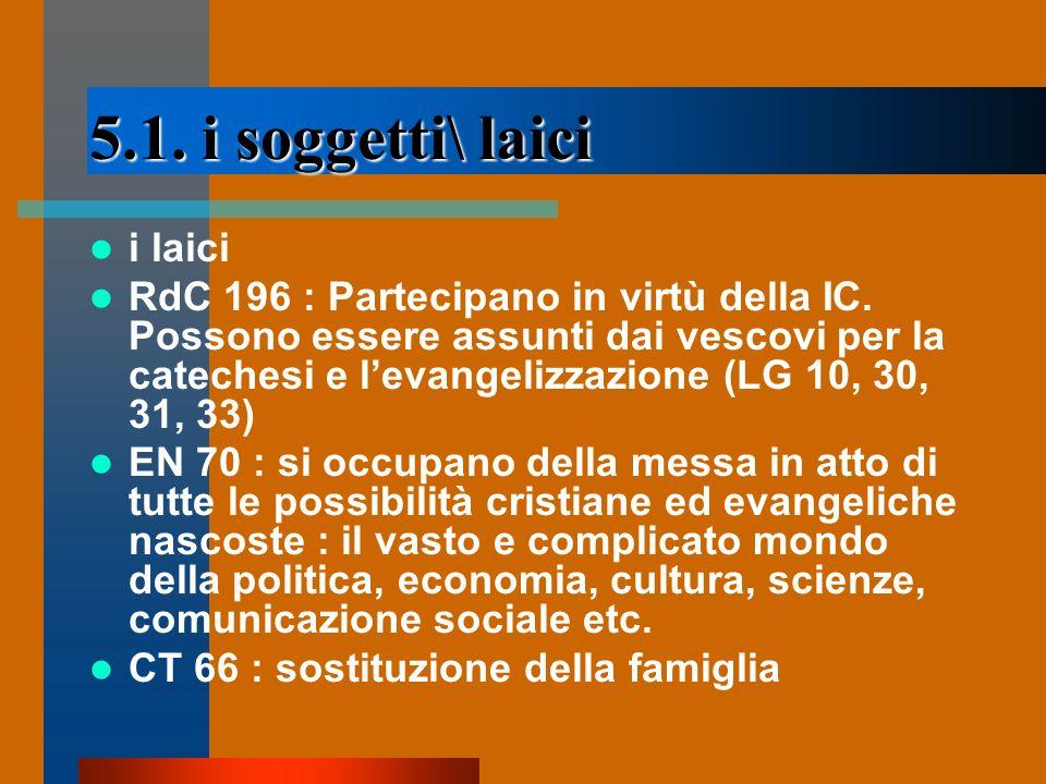 5.1. i soggetti\ laici i laici RdC 196 : Partecipano in virtù della IC. Possono essere assunti dai vescovi per la catechesi e levangelizzazione (LG 10