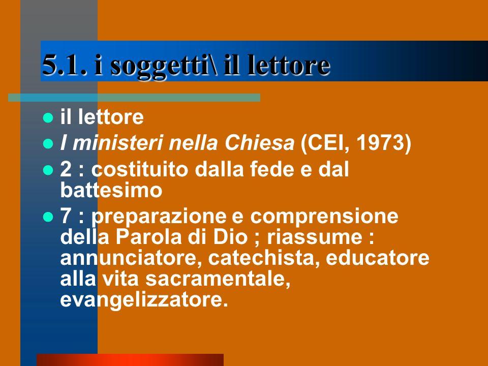 5.1. i soggetti\ il lettore il lettore I ministeri nella Chiesa (CEI, 1973) 2 : costituito dalla fede e dal battesimo 7 : preparazione e comprensione