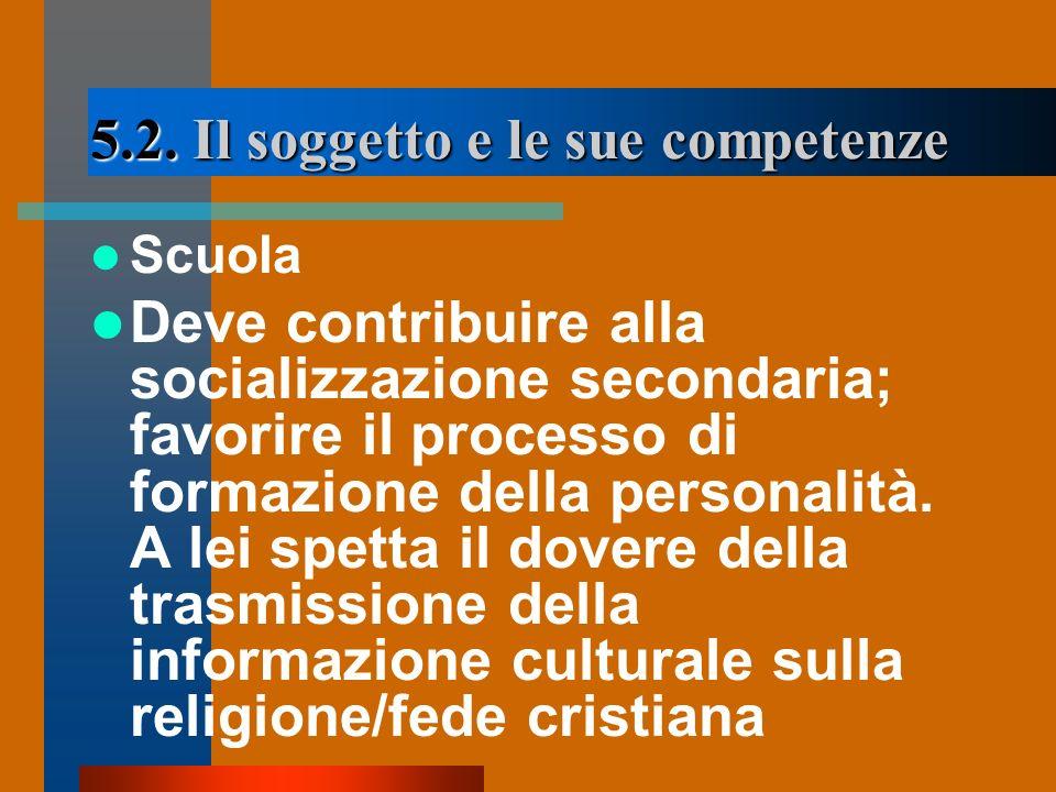 5.2. Il soggetto e le sue competenze Scuola Deve contribuire alla socializzazione secondaria; favorire il processo di formazione della personalità. A