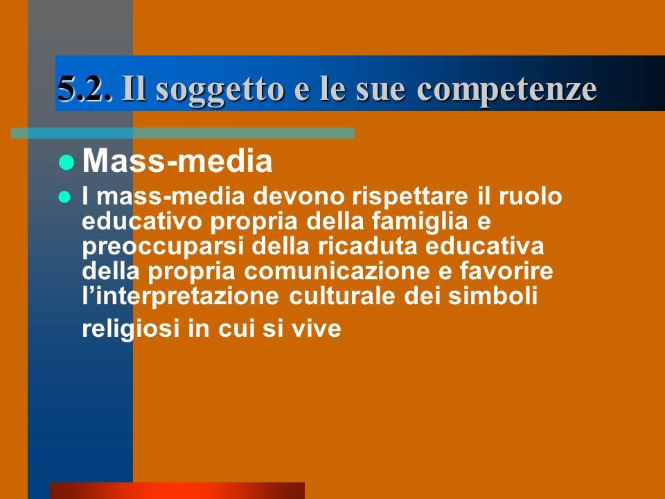 5.2. Il soggetto e le sue competenze Mass-media I mass-media devono rispettare il ruolo educativo propria della famiglia e preoccuparsi della ricaduta
