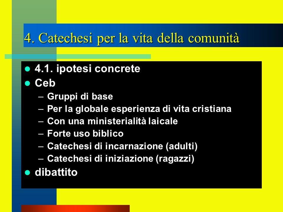 4. Catechesi per la vita della comunità 4.1. ipotesi concrete Ceb –Gruppi di base –Per la globale esperienza di vita cristiana –Con una ministerialità