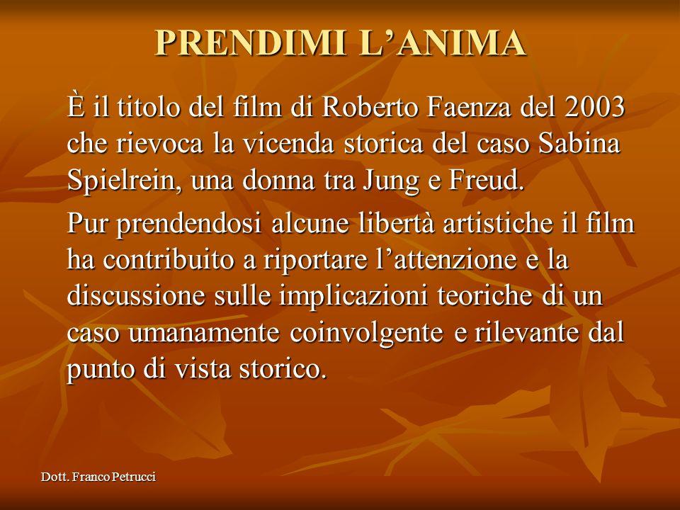 Dott. Franco Petrucci PRENDIMI LANIMA È il titolo del film di Roberto Faenza del 2003 che rievoca la vicenda storica del caso Sabina Spielrein, una do