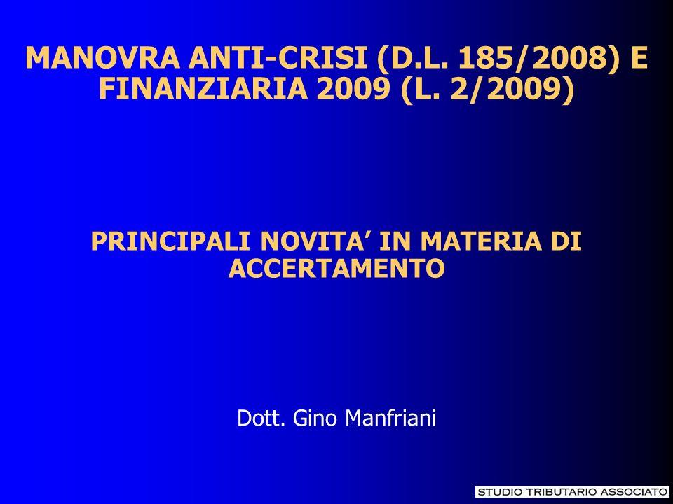 MANOVRA ANTI-CRISI (D.L. 185/2008) E FINANZIARIA 2009 (L. 2/2009) PRINCIPALI NOVITA IN MATERIA DI ACCERTAMENTO Dott. Gino Manfriani