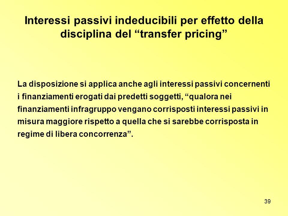 39 Interessi passivi indeducibili per effetto della disciplina del transfer pricing La disposizione si applica anche agli interessi passivi concernent