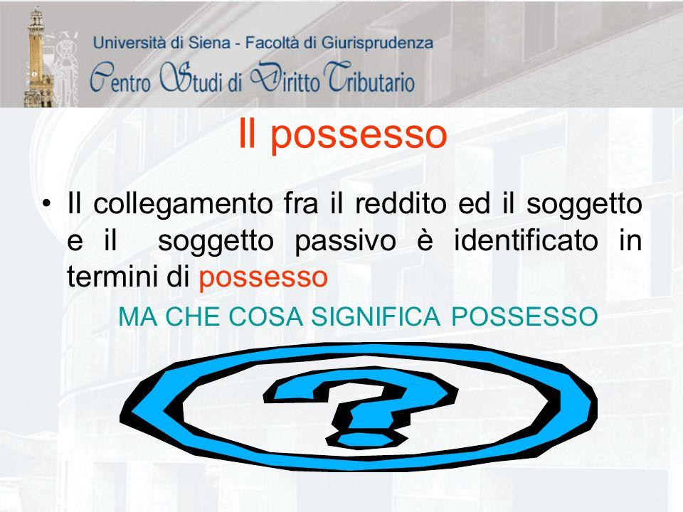 Il possesso Il collegamento fra il reddito ed il soggetto e il soggetto passivo è identificato in termini di possesso MA CHE COSA SIGNIFICA POSSESSO