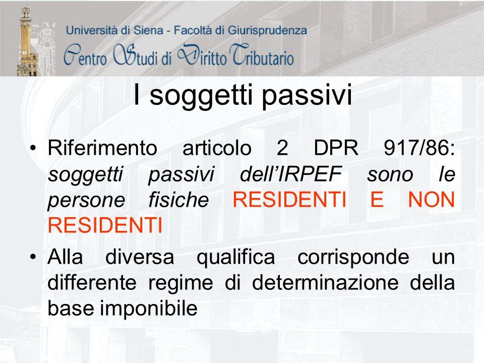 I soggetti passivi Riferimento articolo 2 DPR 917/86: soggetti passivi dellIRPEF sono le persone fisiche RESIDENTI E NON RESIDENTI Alla diversa qualif