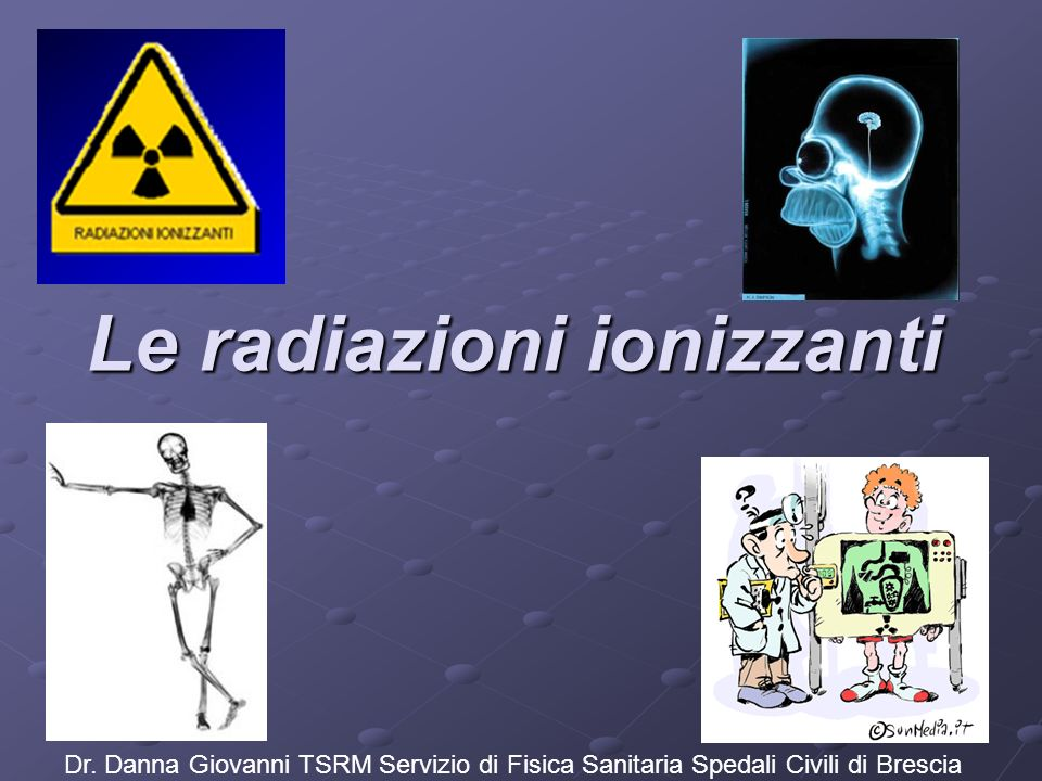 Le radiazioni ionizzanti Dr. Danna Giovanni TSRM Servizio di Fisica Sanitaria Spedali Civili di Brescia