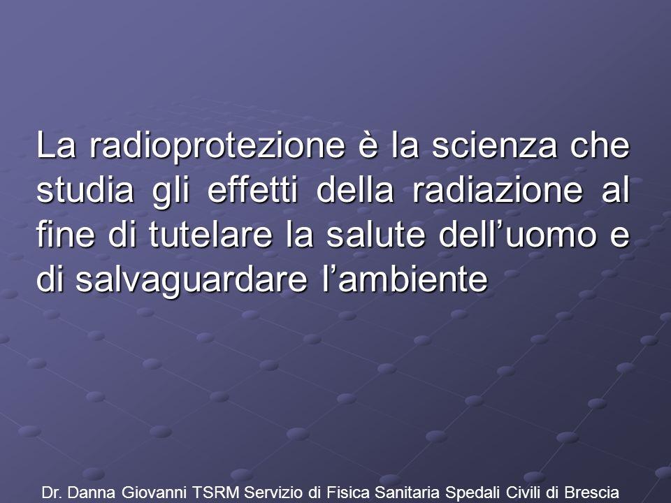 La radioprotezione è la scienza che studia gli effetti della radiazione al fine di tutelare la salute delluomo e di salvaguardare lambiente Dr. Danna