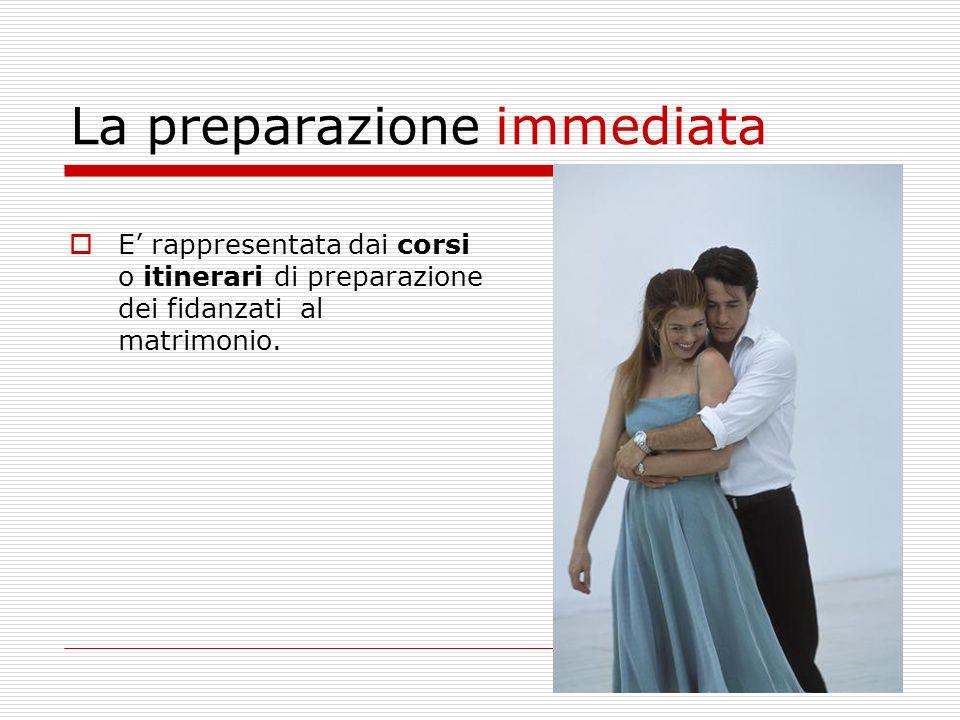 La preparazione immediata E rappresentata dai corsi o itinerari di preparazione dei fidanzati al matrimonio.