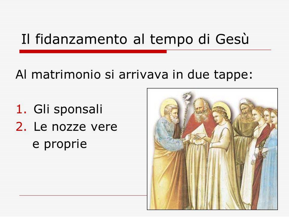 Il fidanzamento al tempo di Gesù Al matrimonio si arrivava in due tappe: 1.Gli sponsali 2.Le nozze vere e proprie