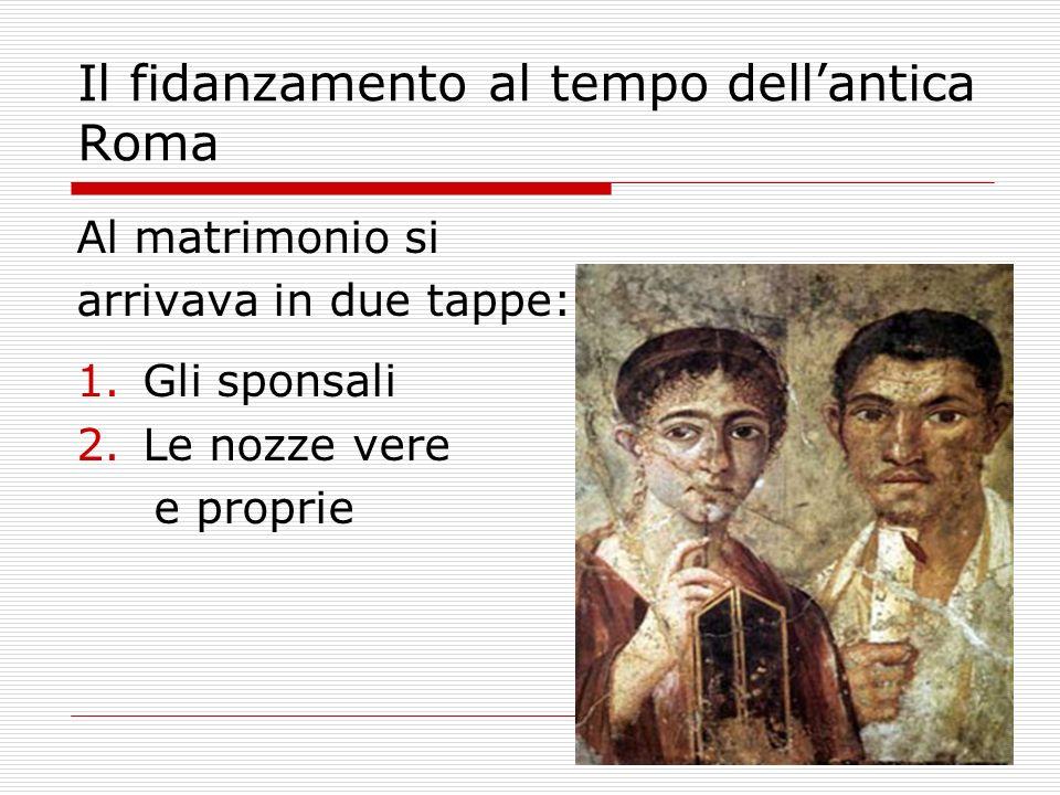 Il fidanzamento al tempo dellantica Roma Al matrimonio si arrivava in due tappe: 1.Gli sponsali 2.Le nozze vere e proprie