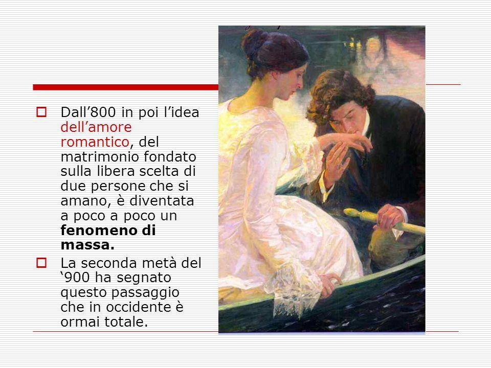 Dall800 in poi lidea dellamore romantico, del matrimonio fondato sulla libera scelta di due persone che si amano, è diventata a poco a poco un fenomen