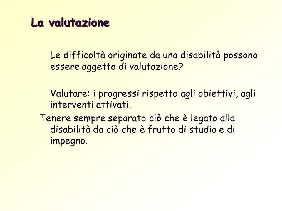 La valutazione Le difficoltà originate da una disabilità possono essere oggetto di valutazione? Valutare: i progressi rispetto agli obiettivi, agli in