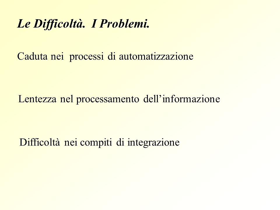 Le Difficoltà. I Problemi. Lentezza nel processamento dellinformazione Difficoltà nei compiti di integrazione Caduta nei processi di automatizzazione