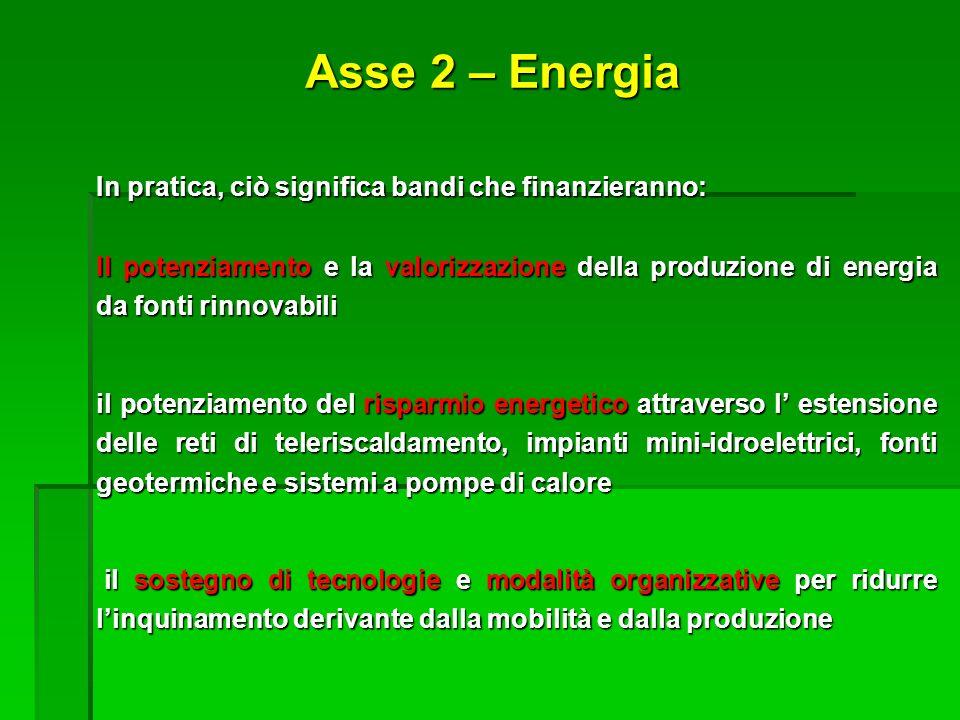 Asse 2 – Energia In pratica, ciò significa bandi che finanzieranno: Il potenziamento e la valorizzazione della produzione di energia da fonti rinnovab